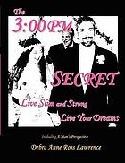 The 3:00 pm secret : live slim and strong, live your dreams ; including a man's perspective