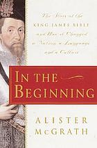 In the beginning : the story of the King James Bible and how it changed a nation, a language, and a culture