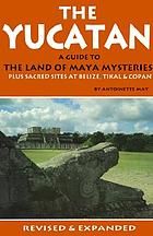 The Yucatan : a guide to the land of Maya mysteries plus sacred sites at Belize, Tikal & Copan