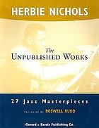 The unpublished works of Herbie Nichols : 27 jazz masterpieces