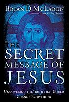 The secret message of Jesus : uncovering the truth that could change everything