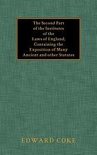 The second part of the Institutes of the laws of England : containing the exposition of many ancient and other statutes