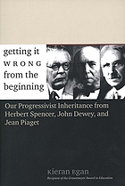 Getting it wrong from the beginning : our progressivist inheritance from Herbert Spencer, John Dewey, and Jean Piaget