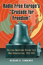 "Radio Free Europe's ""Crusade for freedom"" rallying Americans behind Cold War broadcasting, 1950-1960Radio Free Europe's ""Crusade for freedom"" : rallying Americans behind Cold War broadcasting; 1950-1960$nRichard H. Cummings"