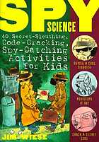 Spy science : 40 secret-sleuthing, code-cracking, spy-catching activities for kids