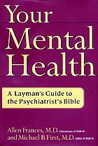 Your mental health : a layman's guide to the psychiatrist's bible