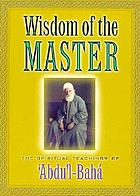 Wisdom of the master : the spiritual teachings of ʻAbdu'l-Bahá