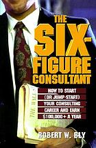 The six-figure consultant : how to start (or jump-start) your consulting career and earn $100,000+ a year