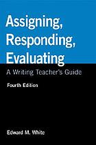 Assigning, responding, evaluating : a writing teacher's guide