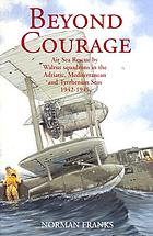 Beyond courage : air sea rescue by Walrus squadrons in the Adriatic, Mediterranean and Tyrrhenian seas 1942-1945