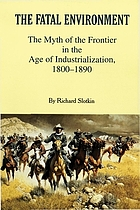 The fatal environment : the myth of the frontier in the age of industrialization, 1800-1890
