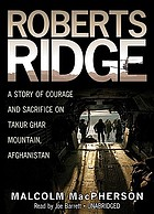 Roberts ridge : a story of courage and sacrifice on Takur Ghar Mountain, Afghanistan