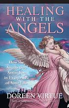Healing with the angels : how the angels can assist you in every area of your life