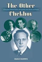 The other Chekhov : a biography of Michael Chekhov, the legendary actor, director & theorist