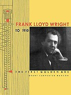 Frank Lloyd Wright to 1910 : the first golden age