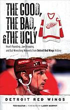 The good, the bad, and the ugly Detroit Red Wings heart-pounding, jaw-dropping, and gut-wrenching moments from Detroit Red Wings history