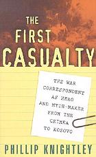The first casualty : the war correspondent as hero and myth-maker from the Crimea to Kosovo