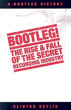 Bootleg : the secret history of the other recording industry