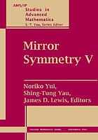Mirror symmetry V : proceedings of the BIRS workshop on Calabi-Yau varieties and mirror symmetry, December 6-11, 2003, Banff International Research Station for Mathematics Innovation & Discovery
