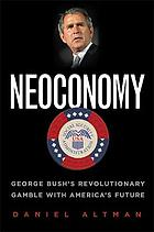 Neoconomy : George Bush's revolutionary gamble with America's future