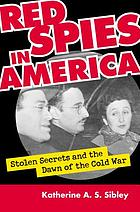 Red spies in America : stolen secrets and the dawn of the Cold War