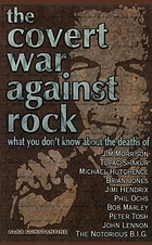 The covert war against rock : what you don't know about the deaths of Jim Morrison, Tupac Shakur, Michael Hutchence, Brian Jones, Jimi Hendrix, Phil Ochs, Bob Marley, Peter Tosh, John Lennon, the Notorious B.I.G.