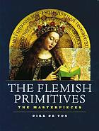 The Flemish primitives : the masterpieces : Robert Campin (Master of Flémalle), Jan van Eyck, Rogier van der Weyden