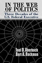 In the web of politics : three decades of the U.S. federal executive