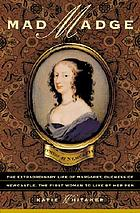 Mad Madge : the extraordinary life of Margaret Cavendish, Duchess of Newcastle, the first woman to live by her pen