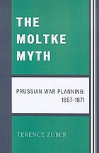 The Moltke myth : Prussian war planning, 1857-1871