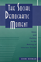 The social democratic moment : ideas and politics in the making of interwar Europe