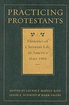 Practicing protestants : histories of Christian life in America, 1630-1965