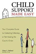 Child support made easy : your complete guide to collecting, enforcing, or terminating the court's order