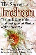 The secrets of Inchon : the untold story of the most daring covert mission of the Korean War