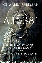 A.D. 381 : heretics, pagans, and the dawn of the monotheistic state