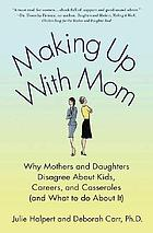 Making up with mom : why mothers and daughters disagree about kids, careers, and casseroles (and what to do about it)