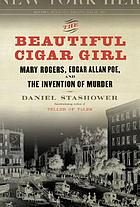 The beautiful cigar girl : Mary Rogers, Edgar Allan Poe, and the invention of murder