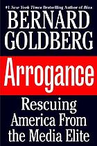 Arrogance : rescuing America from the media elite