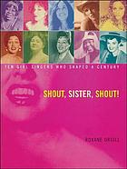 Shout, sister, shout! : ten girl singers who shaped a century