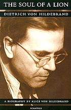 The soul of a lion : Dietrich Von Hildebrand : a biography