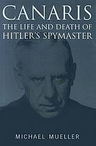 Canaris : the life and death of Hitler's spymaster