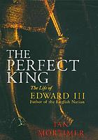 The perfect king : the life of Edward III : father of the English nation
