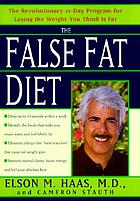 The false fat diet : the revolutionary 21-day program for losing the weight you think is fat
