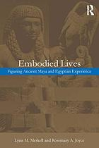 Embodied lives : figuring ancient Maya and Egyptian experience