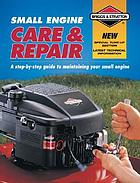 Small engine care & repair : a step-by-step guide to maintaining your small engine