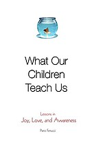 What our children teach us : lessons in joy, love, and awareness