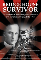 Bridge house survivor : experiences of a civilian prisoner-of-war in Shanghai & Beijing, 1942-1945