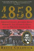 1858 : Abraham Lincoln, Jefferson Davis, Robert E. Lee, Ulysses S. Grant, and the war they failed to see