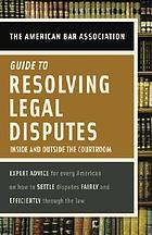 The American Bar Association guide to resolving legal disputes : inside and outside the courtroom