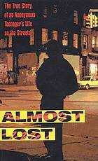 Almost lost : the true story of an anonymous teenager's life on the streets